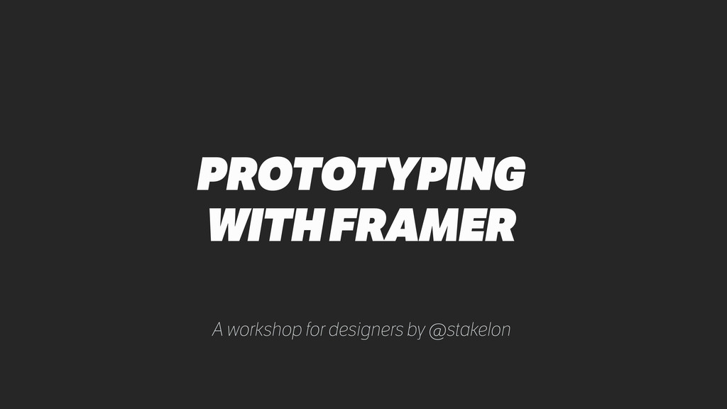 PROTOTYPING WITH FRAMER A workshop for designer...