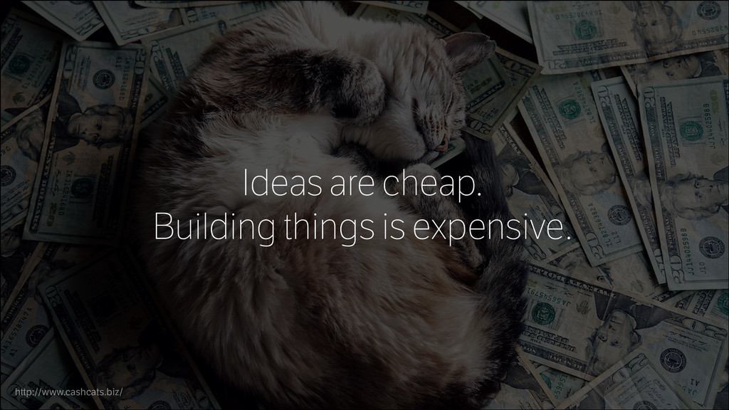 Ideas are cheap. Building things is expensive. ...
