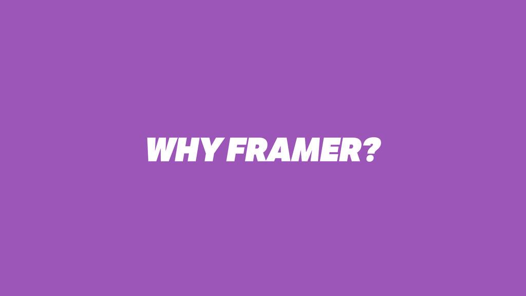 WHY FRAMER?