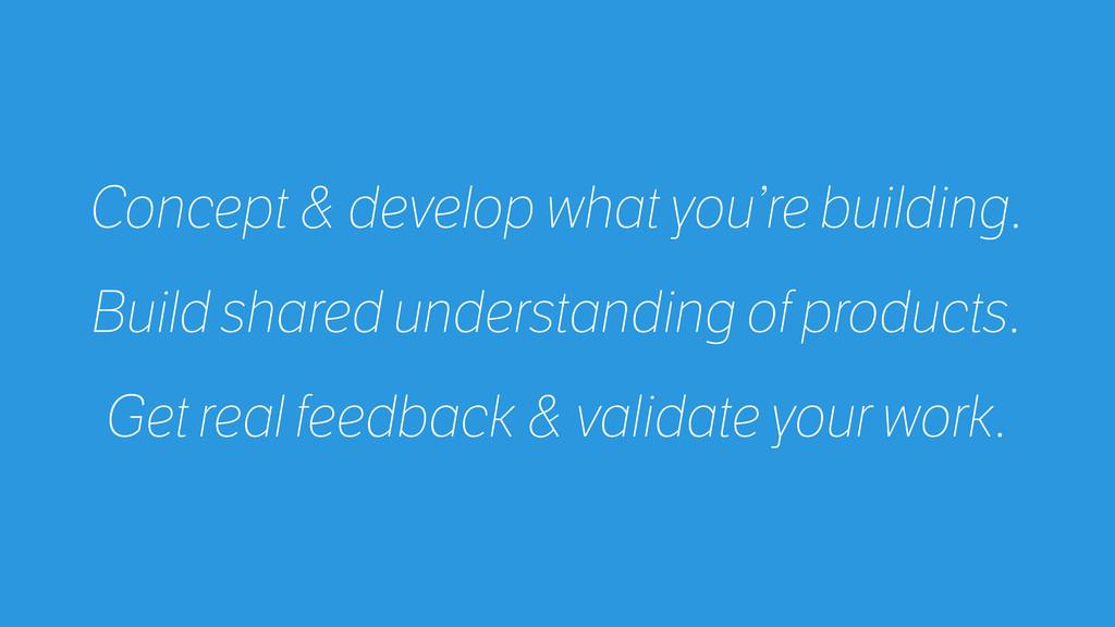Concept & develop what you're building. Build s...