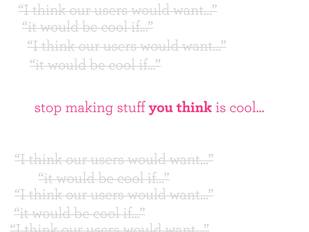 """""""it would be cool if..."""" """"I think our users wou..."""