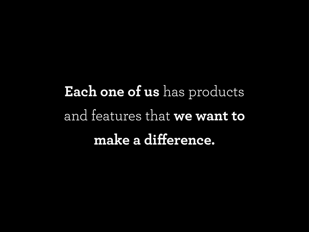 Each one of us has products and features that w...