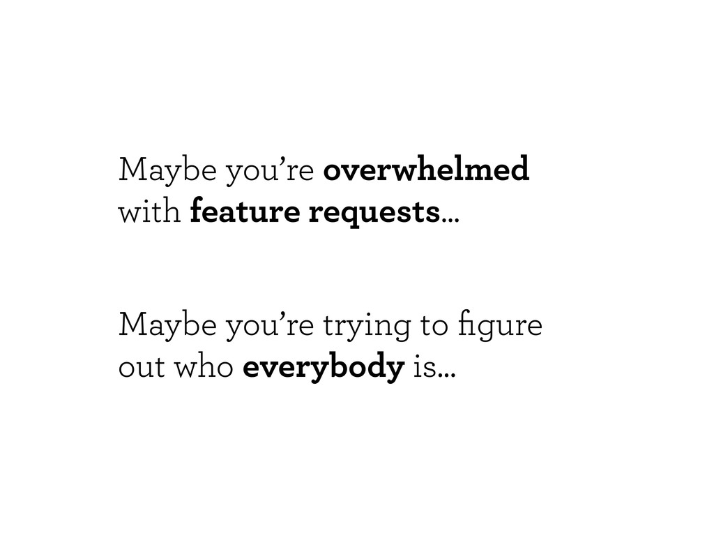Maybe you're overwhelmed with feature requests....