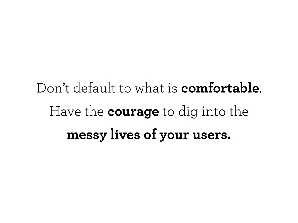 Don't default to what is comfortable. Have the ...