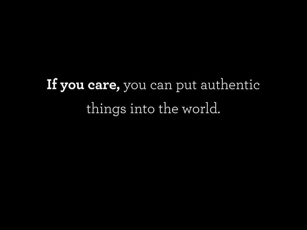 If you care, you can put authentic things into ...
