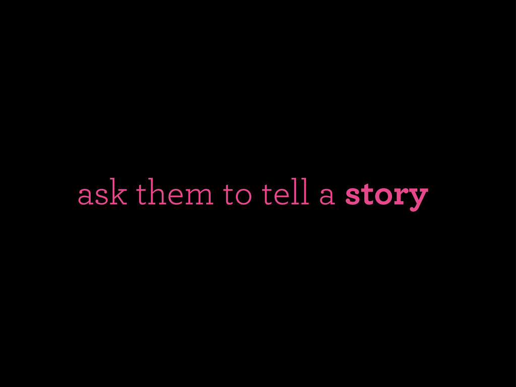 ask them to tell a story