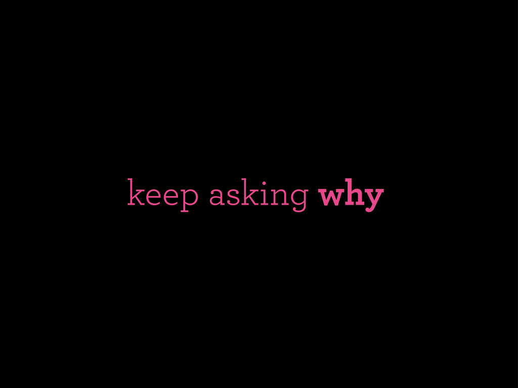 keep asking why