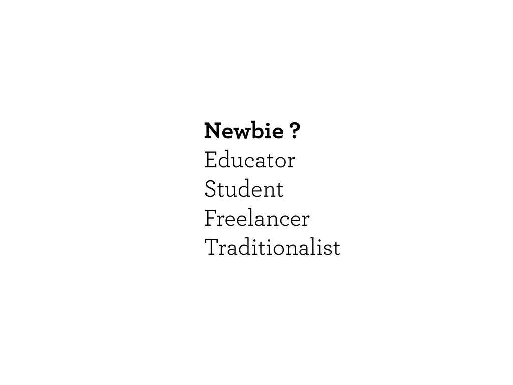 Newbie ? Educator Student Freelancer Traditiona...