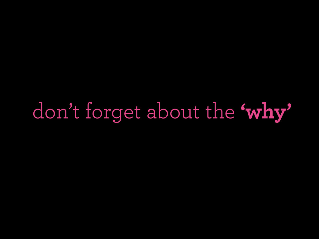 don't forget about the 'why'