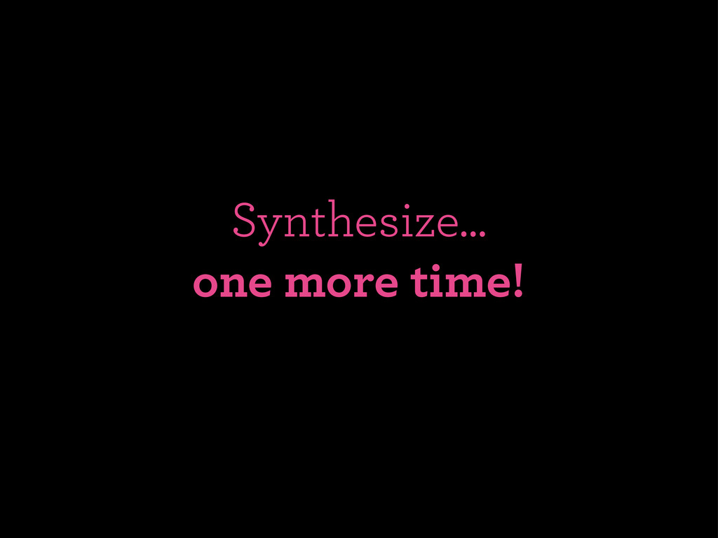 Synthesize... one more time!