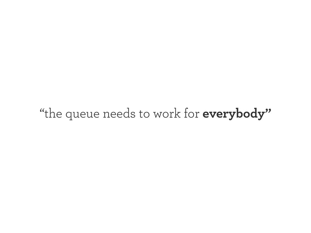 """""""the queue needs to work for everybody"""""""