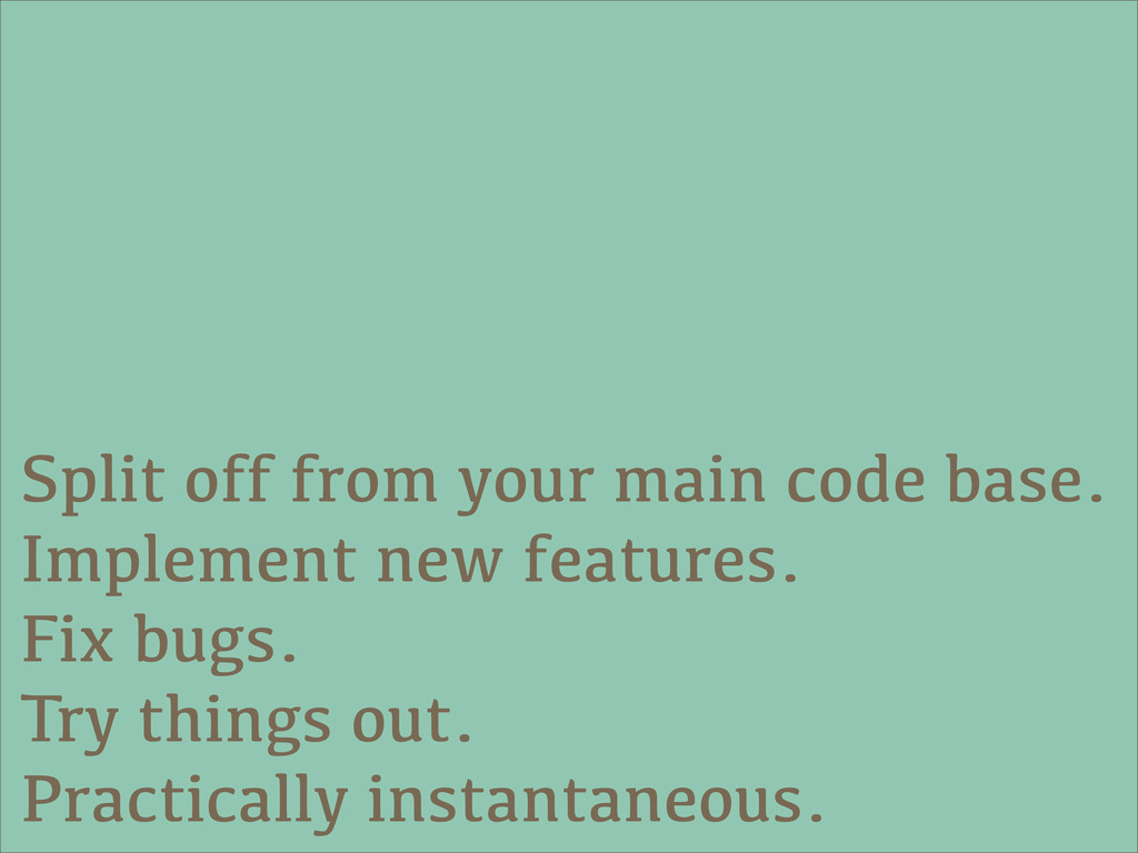 Split off from your main code base. Implement n...