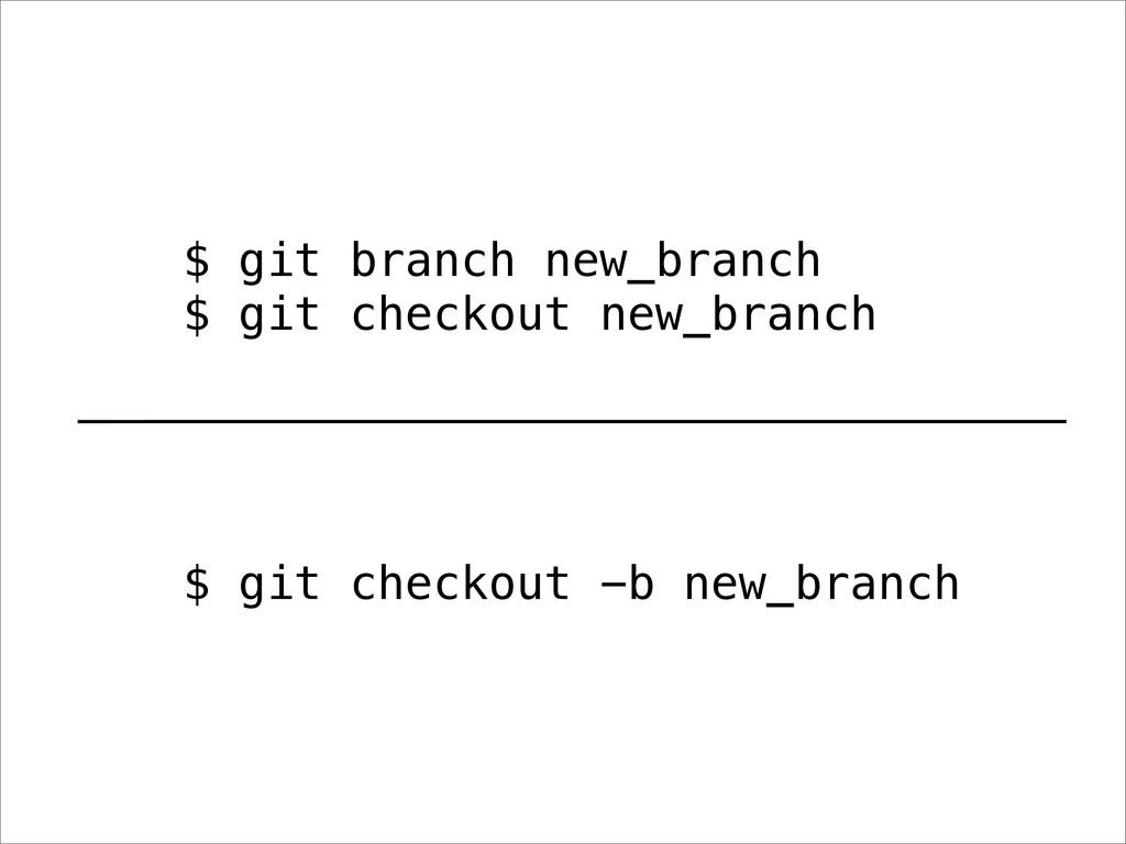 $ git branch new_branch $ git checkout new_bran...