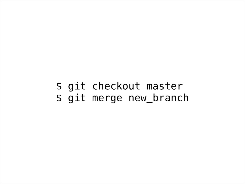 $ git checkout master $ git merge new_branch