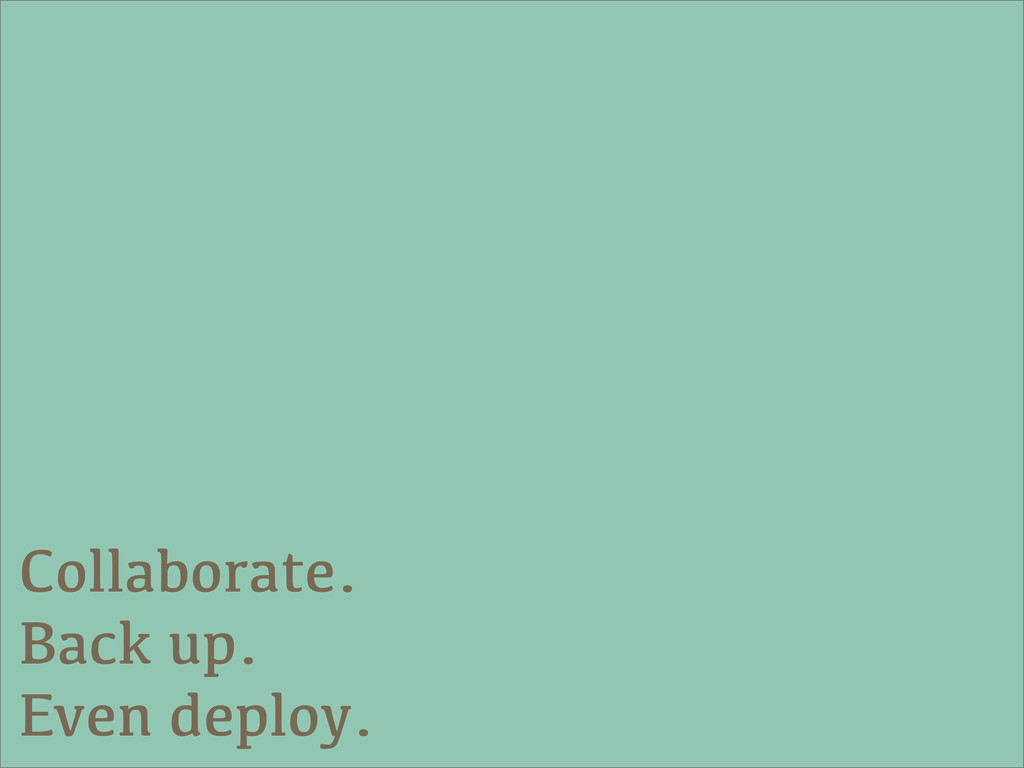 Collaborate. Back up. Even deploy.