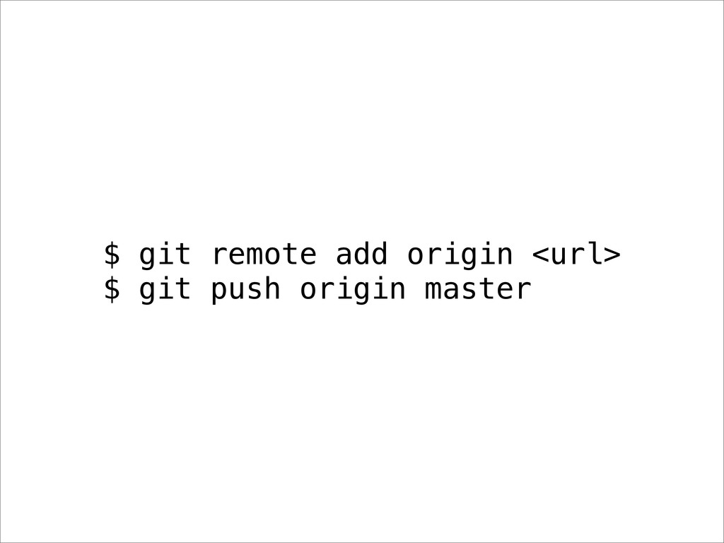 $ git remote add origin <url> $ git push origin...