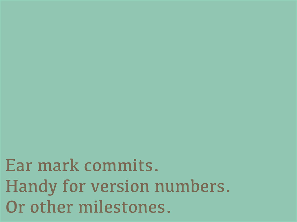 Ear mark commits. Handy for version numbers. Or...