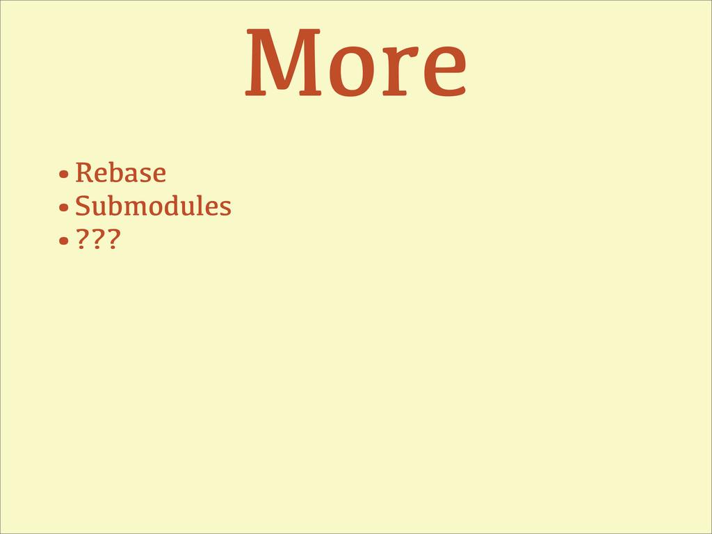 More •Rebase •Submodules •???