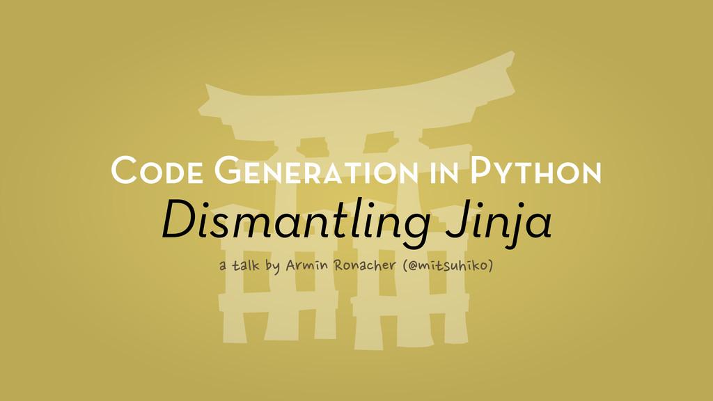 Code Generation in Python Dismantling Jinja a