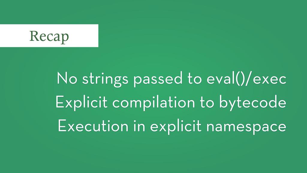 No strings passed to eval()/exec Explicit compi...