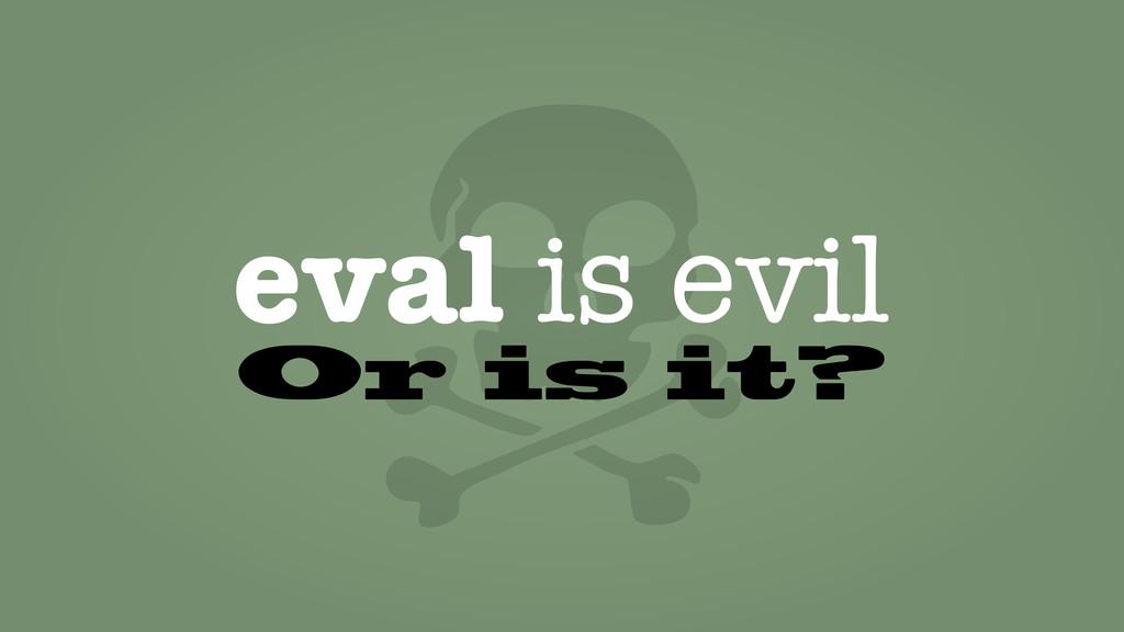 eval is evil Or is it?