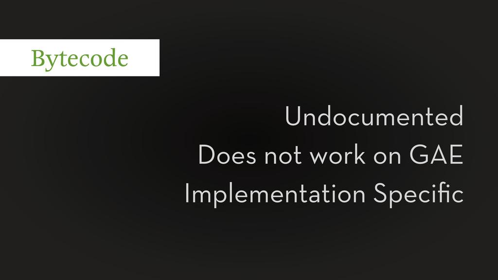 Bytecode Undocumented Does not work on GAE Impl...