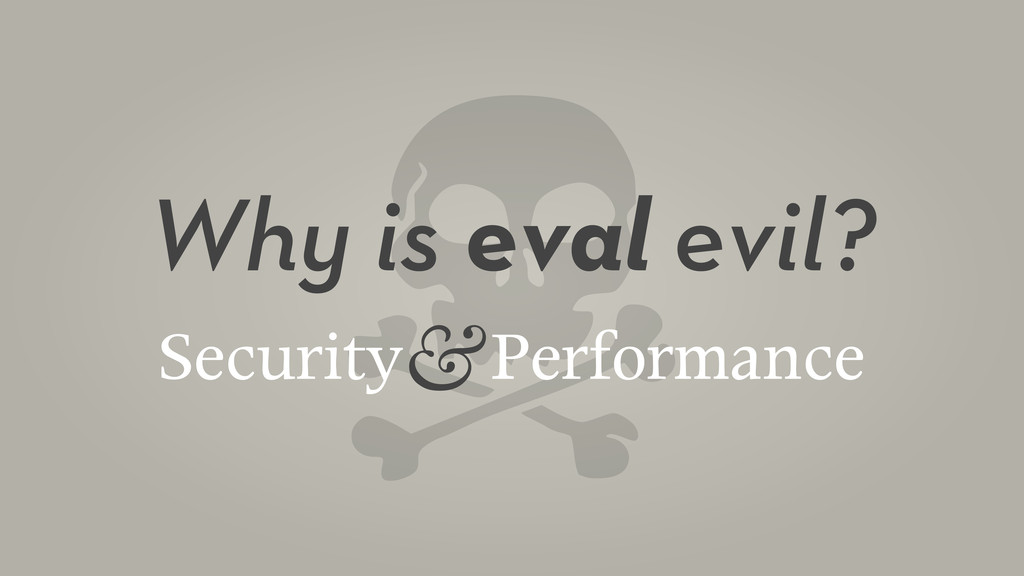 Why is eval evil? Security Performance &