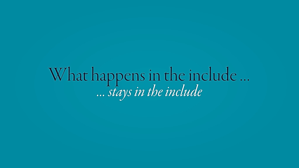 What happens in the include … … stays in the in...