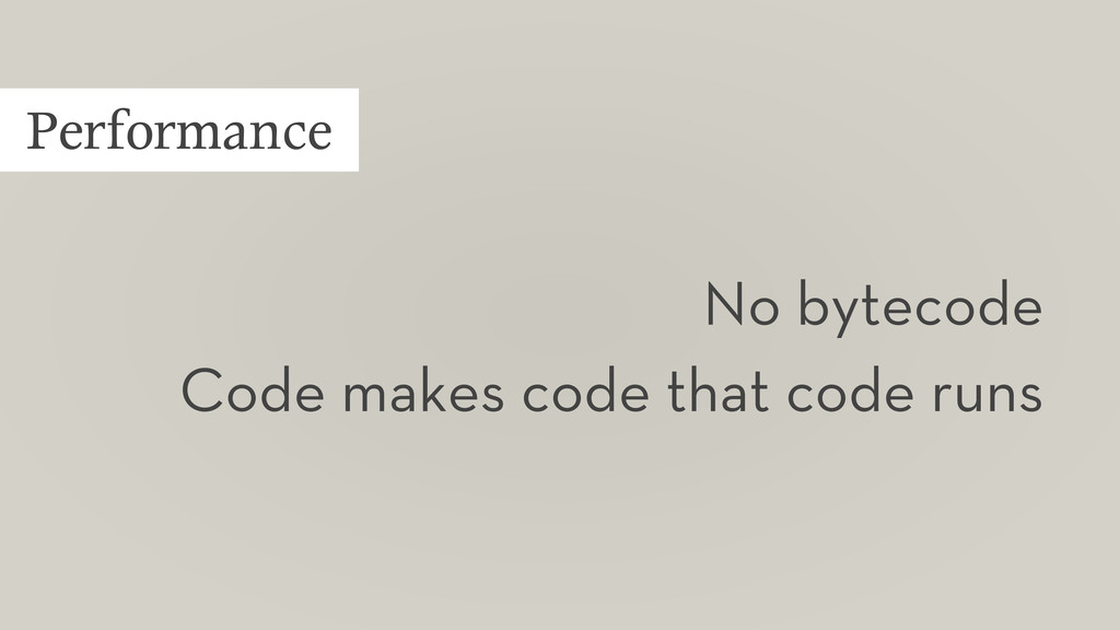 Performance No bytecode Code makes code that co...