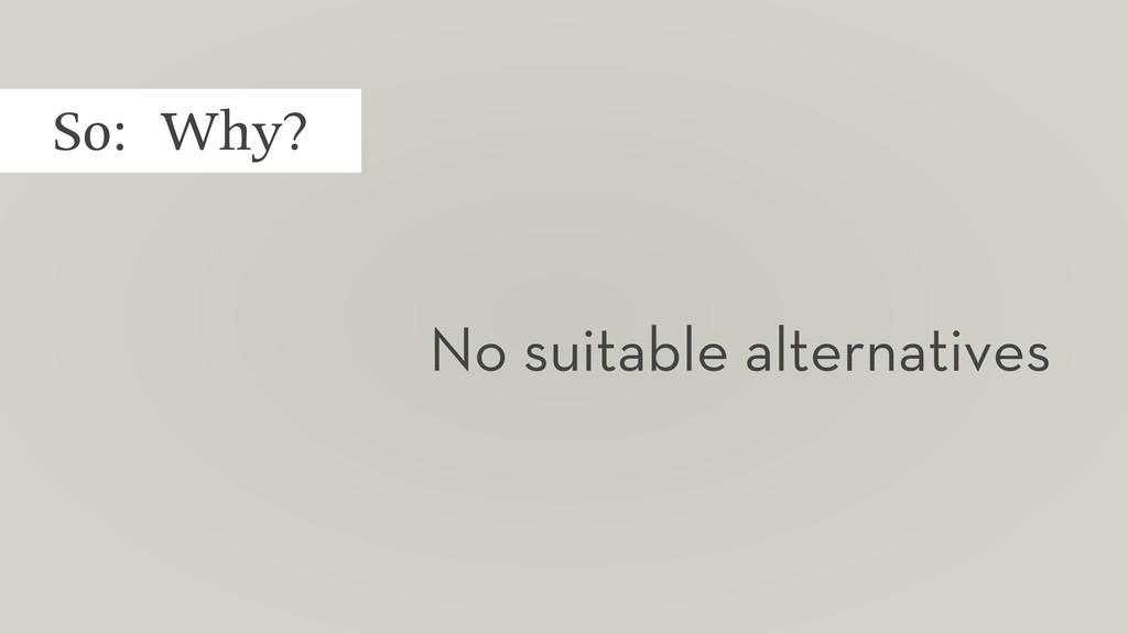 So: Why? No suitable alternatives