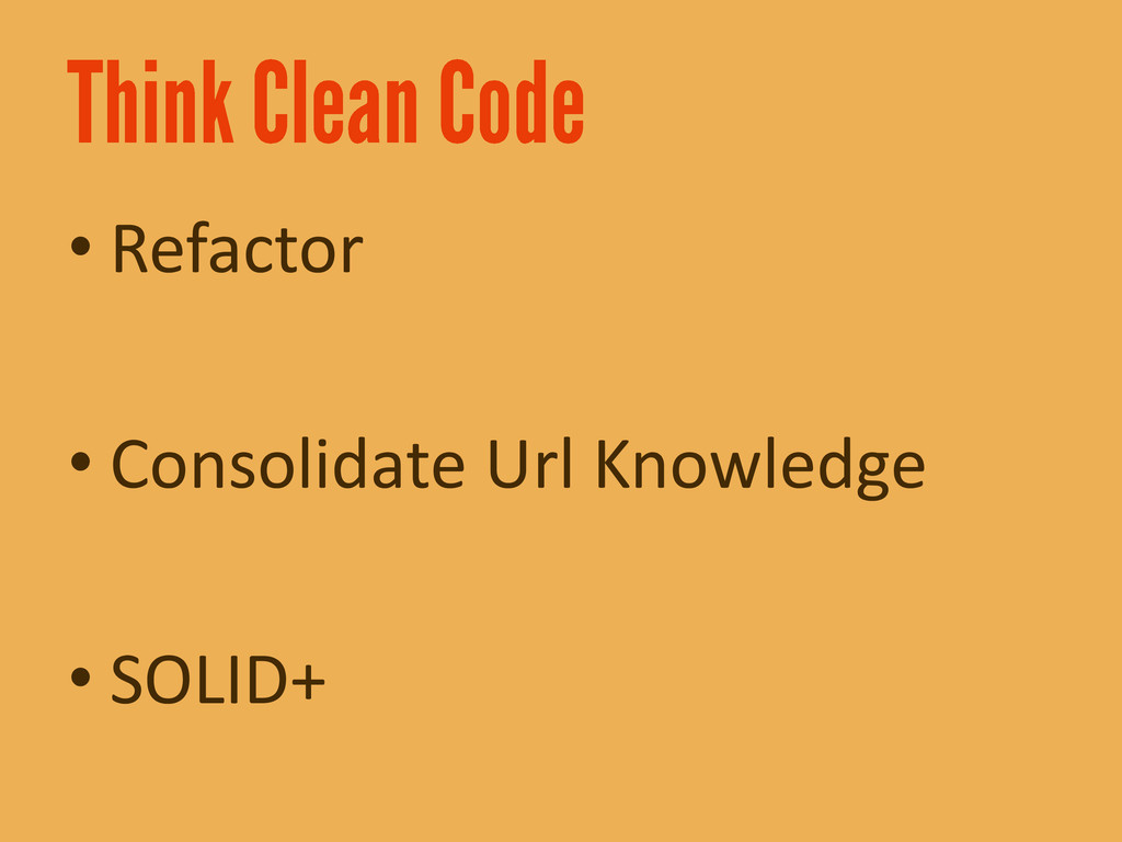 • Refactor • Consolidate Url Knowledge • SOLID+