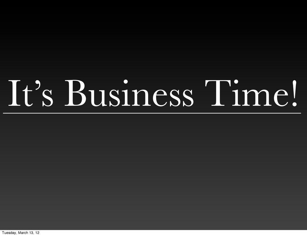 It's Business Time! Tuesday, March 13, 12