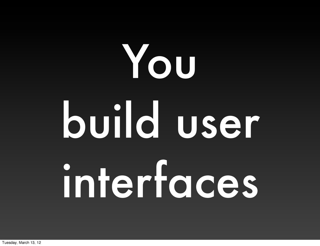 You build user interfaces Tuesday, March 13, 12