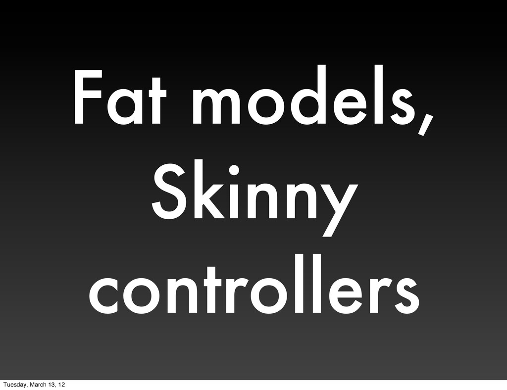 Fat models, Skinny controllers Tuesday, March 1...