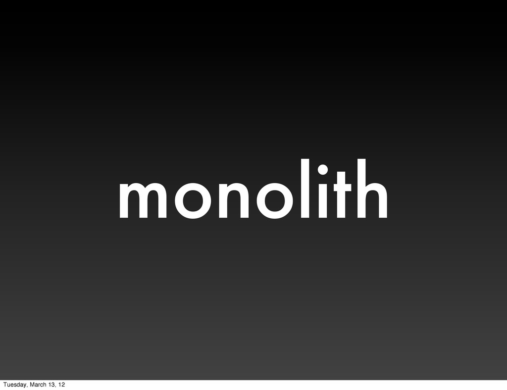 monolith Tuesday, March 13, 12