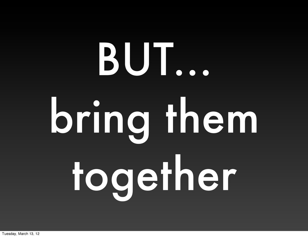 BUT... bring them together Tuesday, March 13, 12