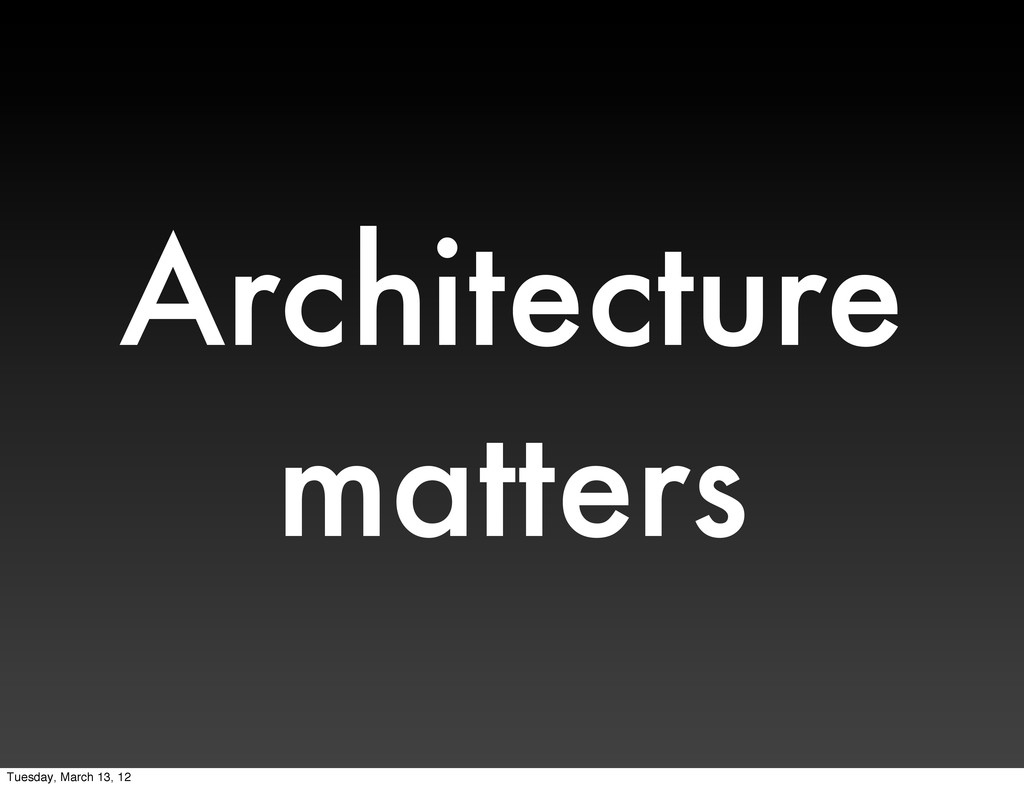 Architecture matters Tuesday, March 13, 12
