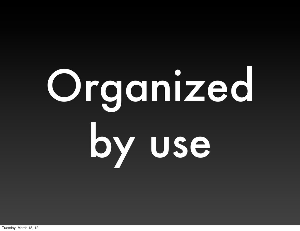 Organized by use Tuesday, March 13, 12