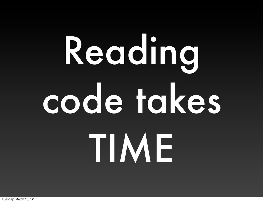Reading code takes TIME Tuesday, March 13, 12