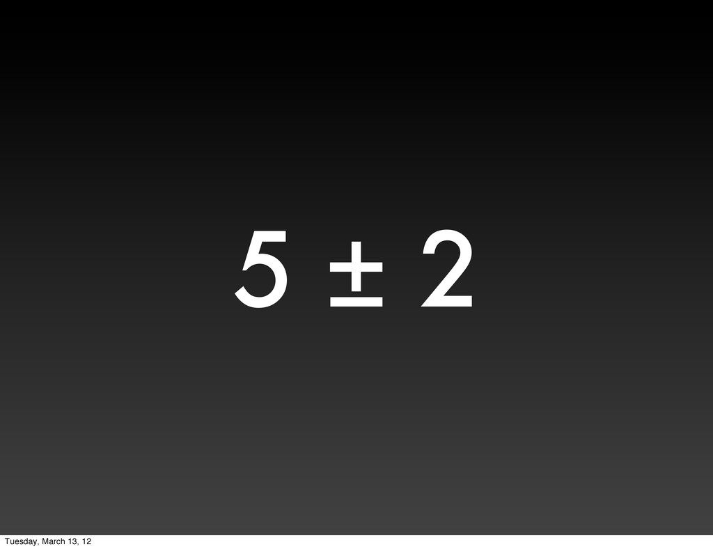 5 ± 2 Tuesday, March 13, 12
