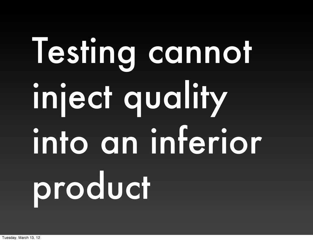 Testing cannot inject quality into an inferior ...