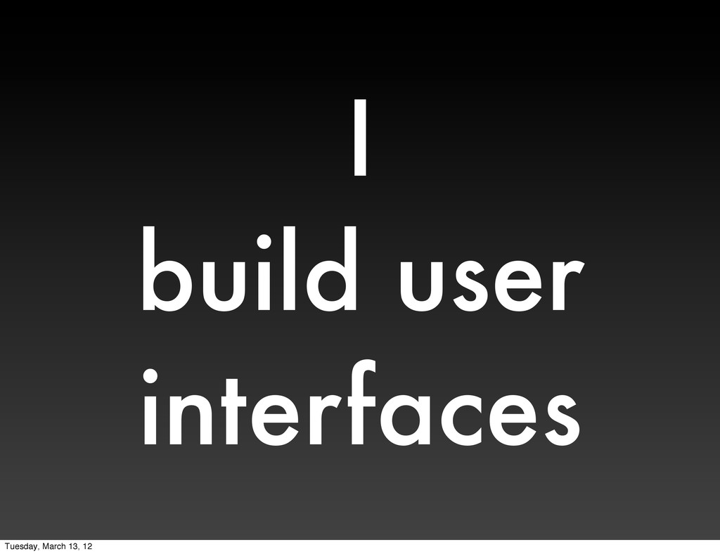 I build user interfaces Tuesday, March 13, 12