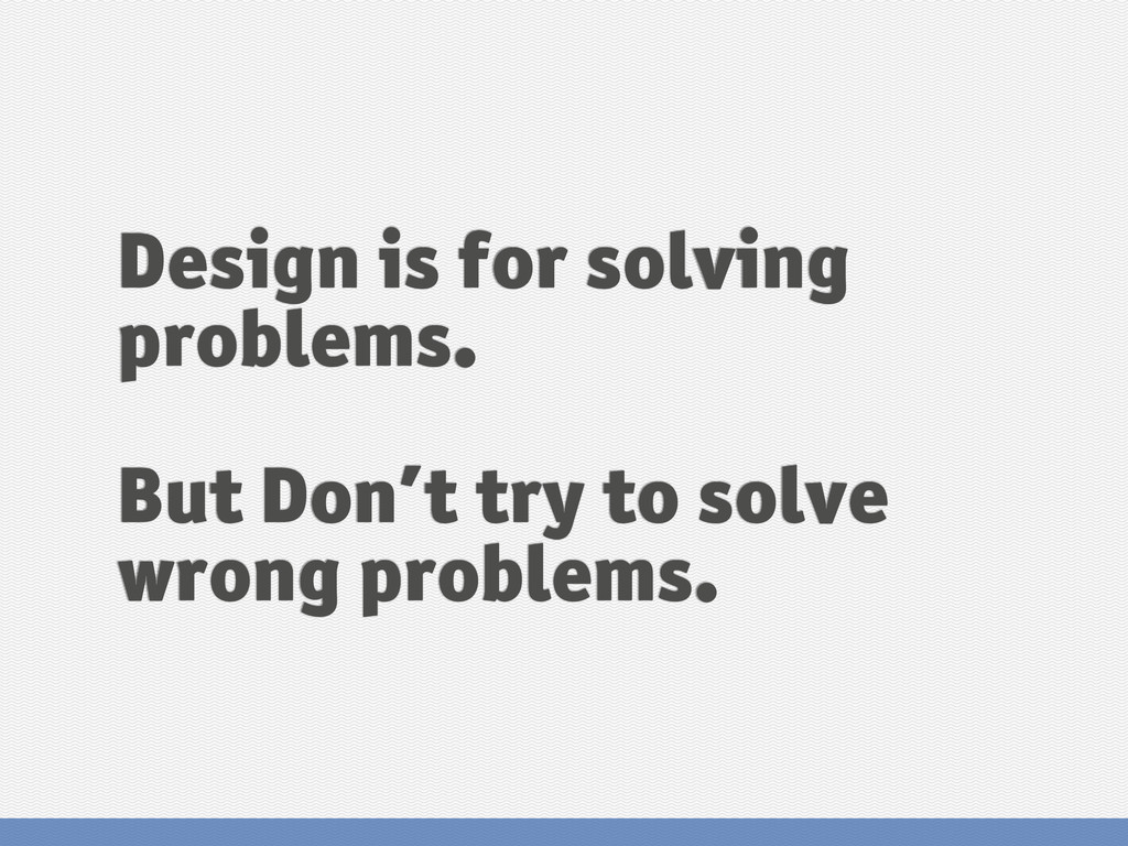 Design is for solving problems. But Don't try t...
