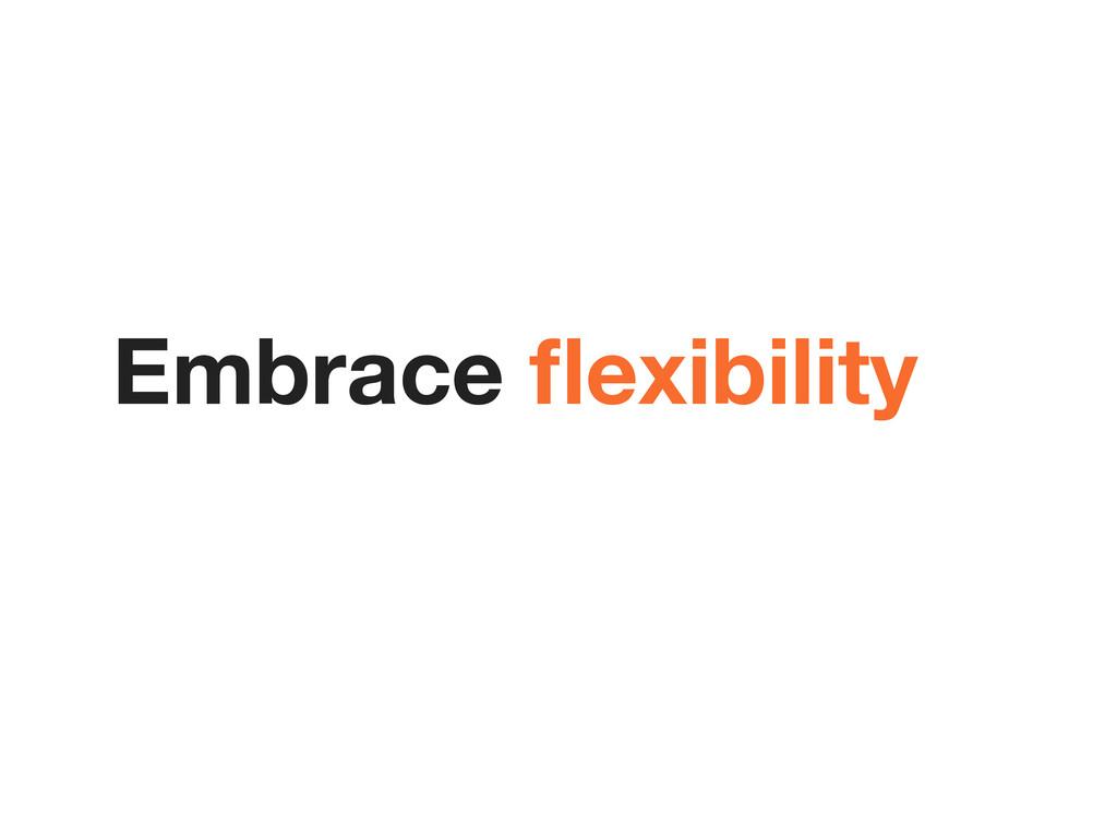 Embrace flexibility
