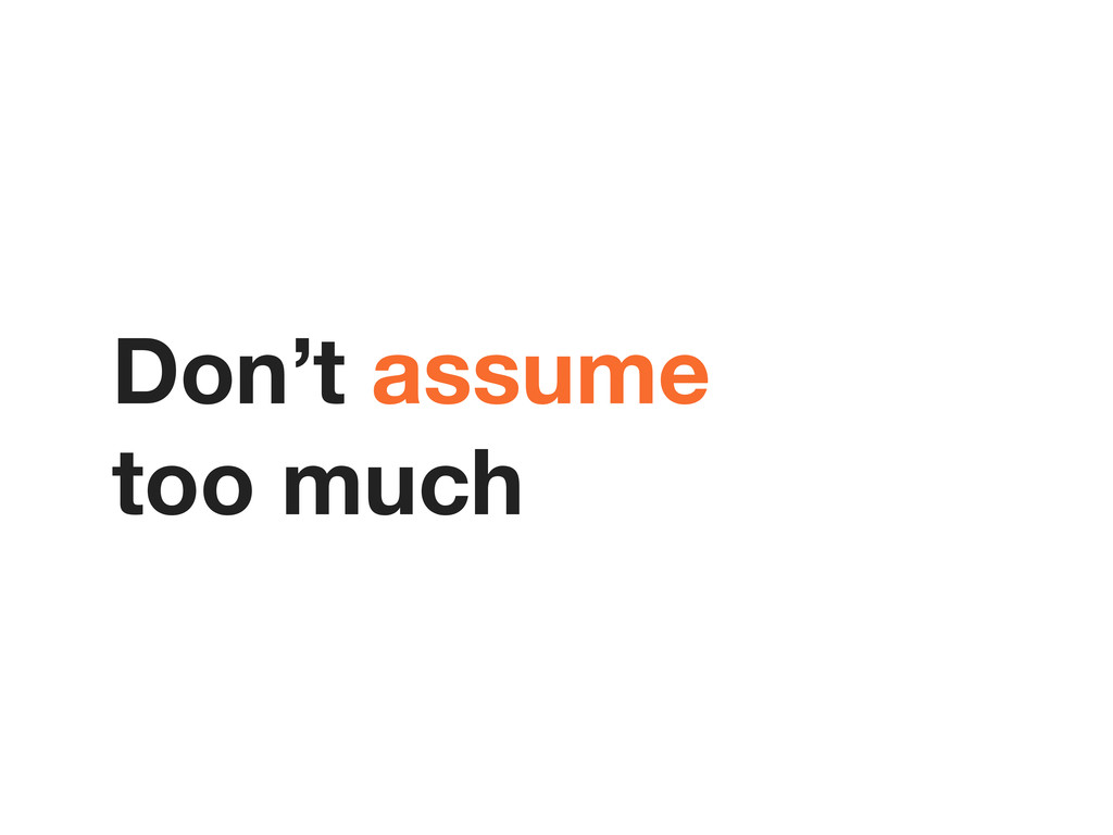 Don't assume too much