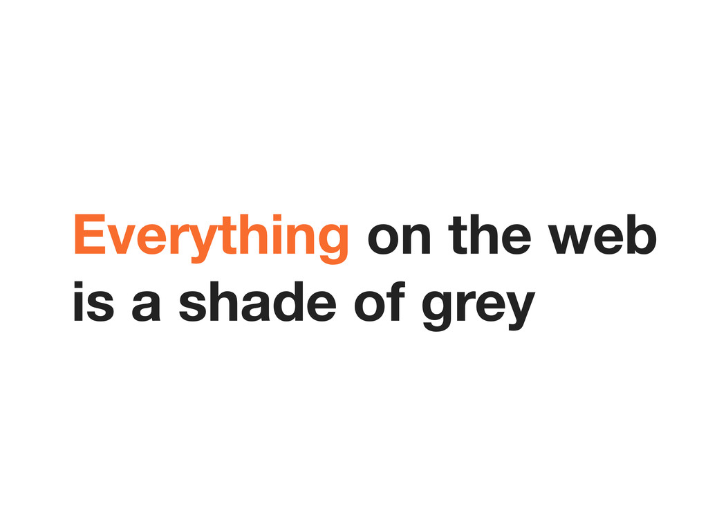 Everything on the web is a shade of grey