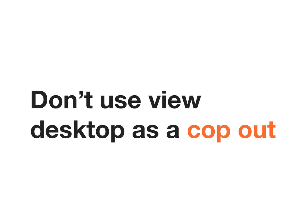 Don't use view desktop as a cop out