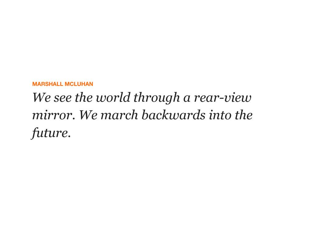 MARSHALL MCLUHAN We see the world through a rea...