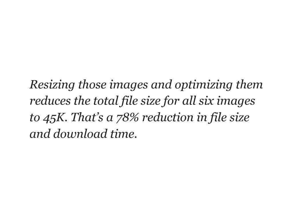 Resizing those images and optimizing them reduc...