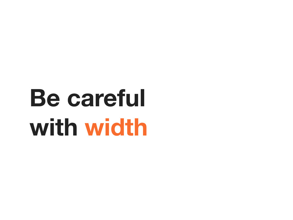 Be careful with width